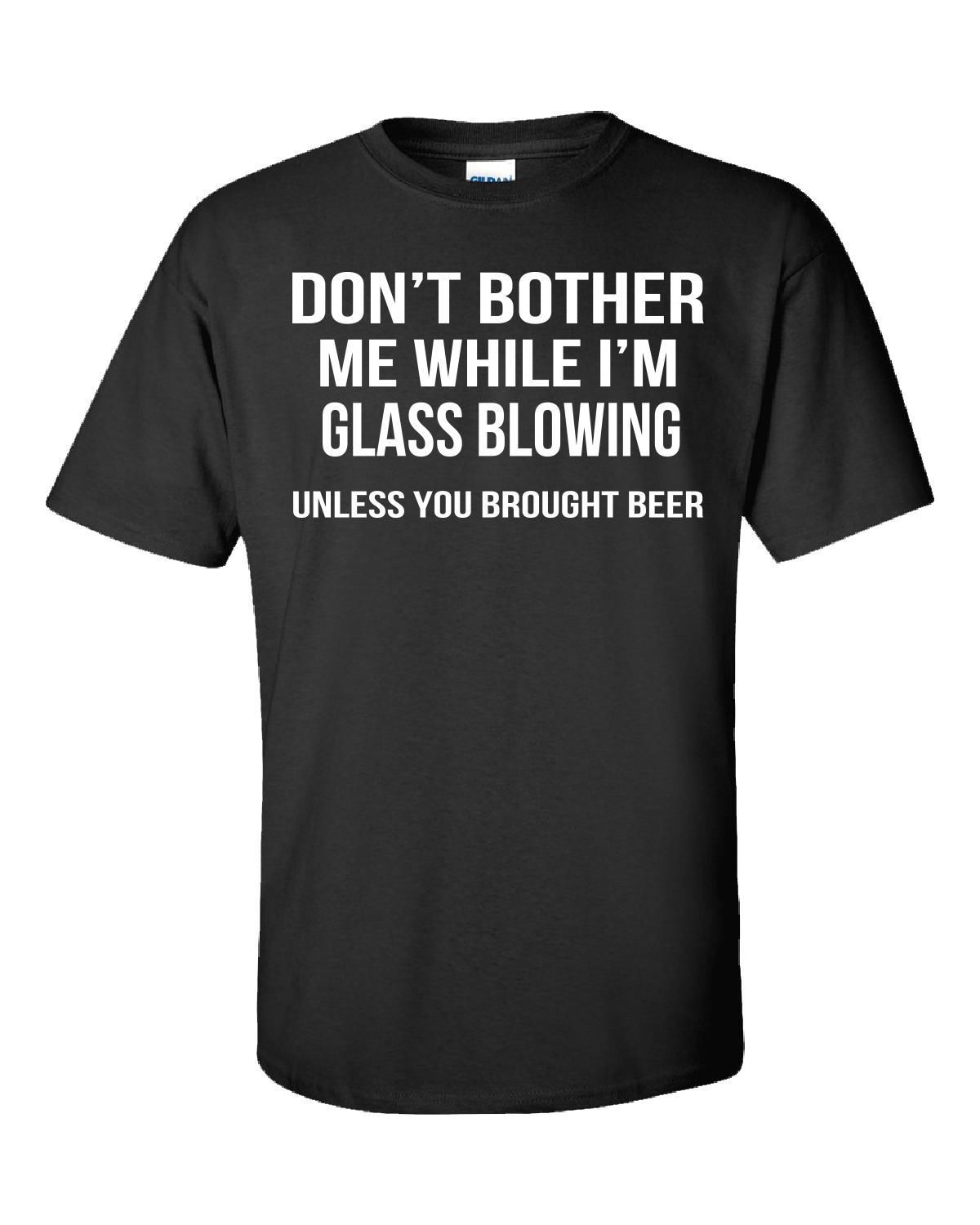 Glassblower.Info - Glassblowing T-Shirt tshirt - Dont bother me while I'm Glassblowing unless you brought beer